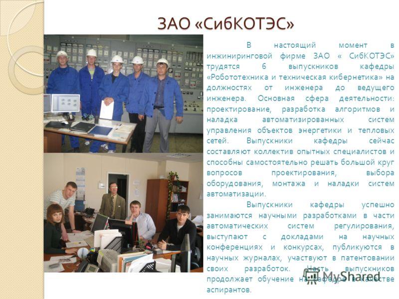 ЗАО « СибКОТЭС » В настоящий момент в инжиниринговой фирме ЗАО « СибКОТЭС» трудятся 6 выпускников кафедры «Робототехника и техническая кибернетика» на должностях от инженера до ведущего инженера. Основная сфера деятельности: проектирование, разработк