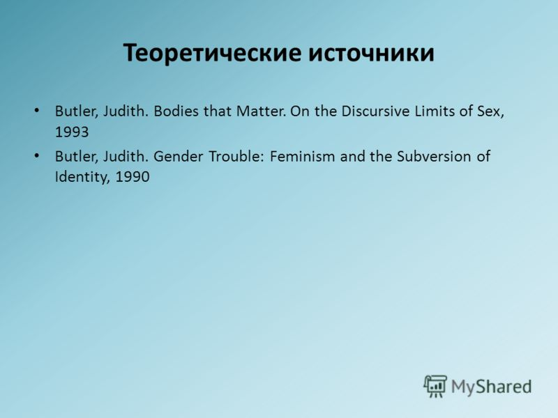 Теоретические источники Butler, Judith. Bodies that Matter. On the Discursive Limits of Sex, 1993 Butler, Judith. Gender Trouble: Feminism and the Subversion of Identity, 1990