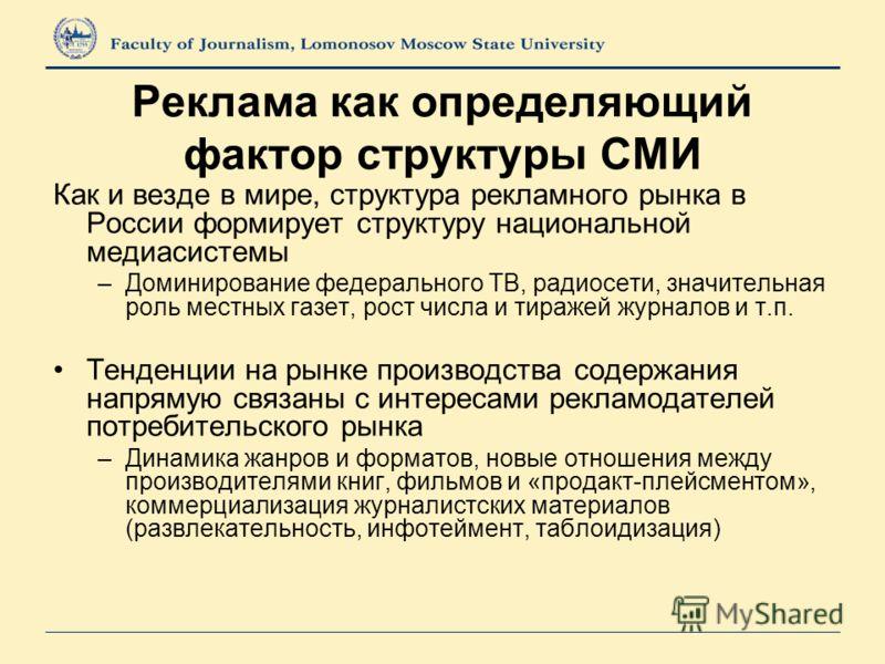Реклама как определяющий фактор структуры СМИ Как и везде в мире, структура рекламного рынка в России формирует структуру национальной медиасистемы –Доминирование федерального ТВ, радиосети, значительная роль местных газет, рост числа и тиражей журна