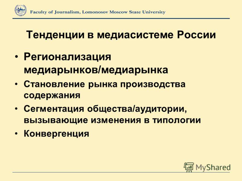 Тенденции в медиасистеме России Регионализация медиарынков/медиарынка Становление рынка производства содержания Сегментация общества/аудитории, вызывающие изменения в типологии Конвергенция