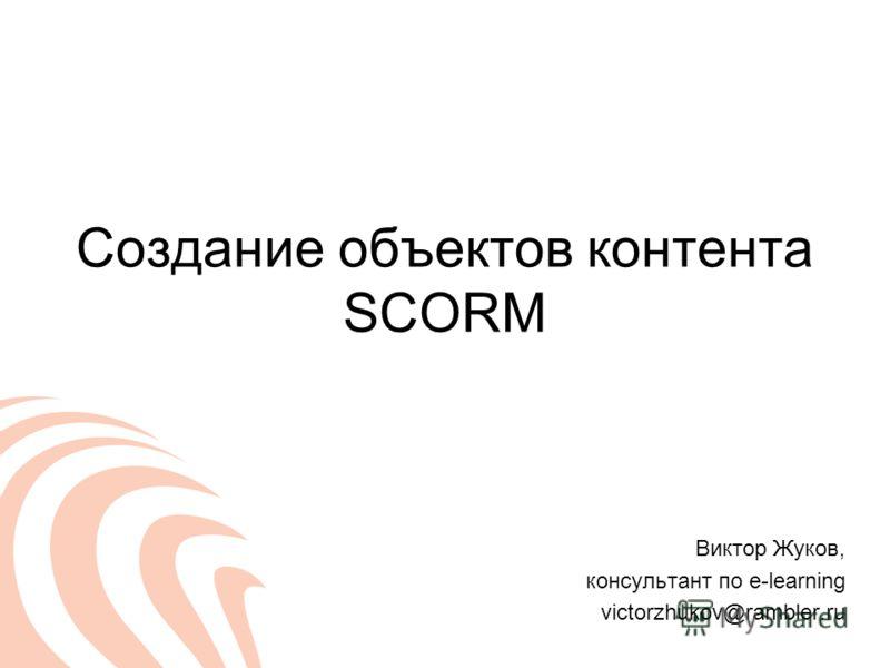Создание объектов контента SCORM Виктор Жуков, консультант по e-learning victorzhukov@rambler.ru