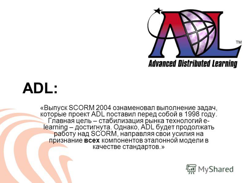 ADL: «Выпуск SCORM 2004 ознаменовал выполнение задач, которые проект ADL поставил перед собой в 1998 году. Главная цель – стабилизация рынка технологий e- learning – достигнута. Однако, ADL будет продолжать работу над SCORM, направляя свои усилия на