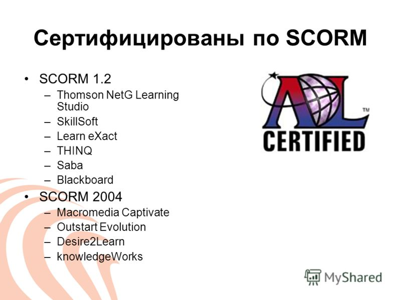 Сертифицированы по SCORM SCORM 1.2 –Thomson NetG Learning Studio –SkillSoft –Learn eXact –THINQ –Saba –Blackboard SCORM 2004 –Macromedia Captivate –Outstart Evolution –Desire2Learn –knowledgeWorks