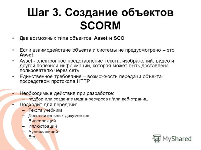 Шаг 3. Создание объектов SCORM Два возможных типа объектов: Asset и SCO Если взаимодействие объекта и системы не предусмотрено – это Asset Asset - электронное представление текста, изображений, видео и другой полезной информации, которая может быть д