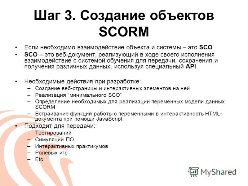 Шаг 3. Создание объектов SCORM Если необходимо взаимодействие объекта и системы – это SCO SCO – это веб-документ, реализующий в ходе своего исполнения взаимодействие с системой обучения для передачи, сохранения и получения различных данных, используя