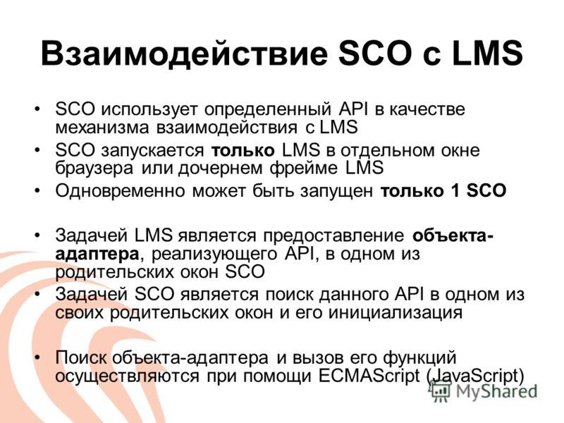 Взаимодействие SCO c LMS SCO использует определенный API в качестве механизма взаимодействия с LMS SCO запускается только LMS в отдельном окне браузера или дочернем фрейме LMS Одновременно может быть запущен только 1 SCO Задачей LMS является предоста