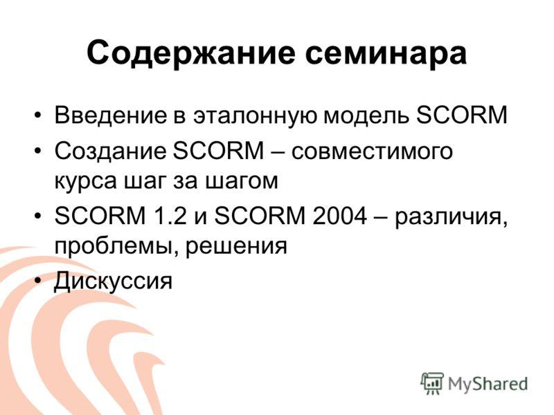 Содержание семинара Введение в эталонную модель SCORM Создание SCORM – совместимого курса шаг за шагом SCORM 1.2 и SCORM 2004 – различия, проблемы, решения Дискуссия