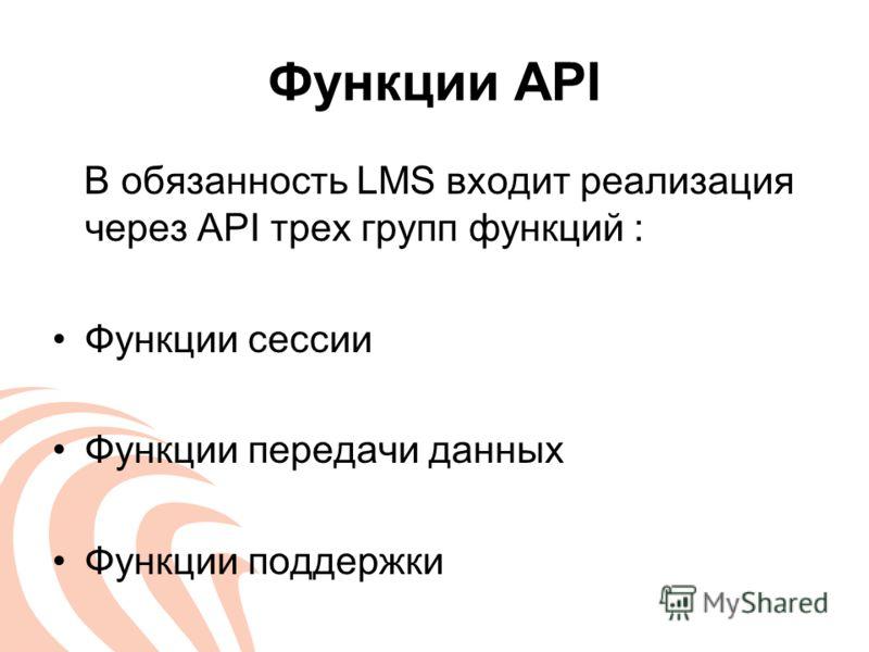 Функции API В обязанность LMS входит реализация через API трех групп функций : Функции сессии Функции передачи данных Функции поддержки
