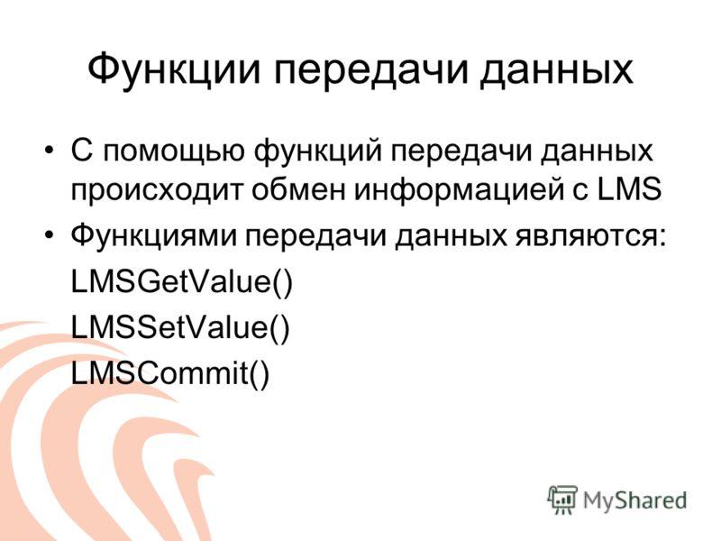Функции передачи данных С помощью функций передачи данных происходит обмен информацией с LMS Функциями передачи данных являются: LMSGetValue() LMSSetValue() LMSCommit()