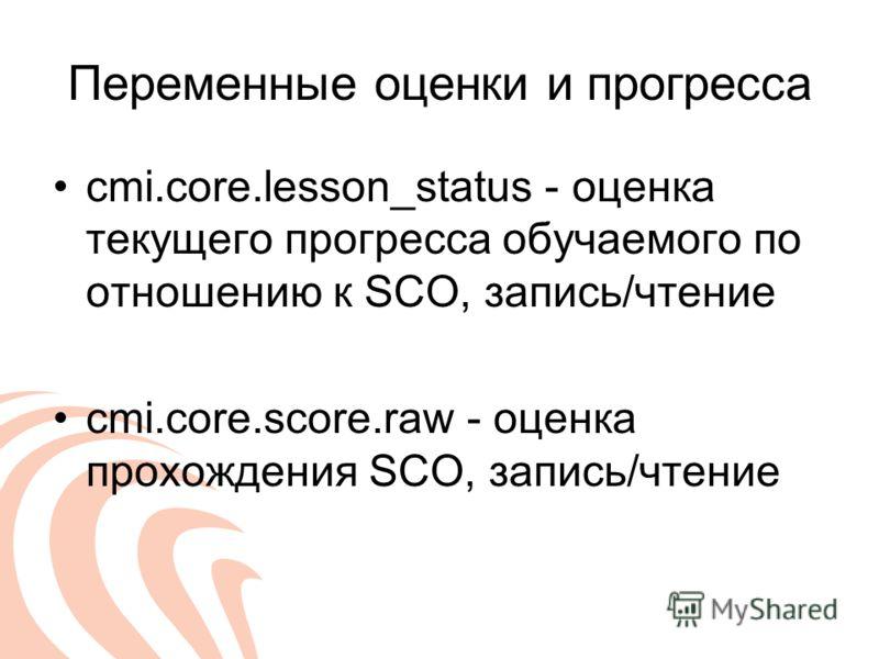 Переменные оценки и прогресса cmi.core.lesson_status - оценка текущего прогресса обучаемого по отношению к SCO, запись/чтение cmi.core.score.raw - оценка прохождения SCO, запись/чтение