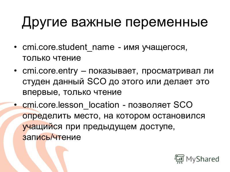 Другие важные переменные cmi.core.student_name - имя учащегося, только чтение cmi.core.entry – показывает, просматривал ли студен данный SCO до этого или делает это впервые, только чтение cmi.core.lesson_location - позволяет SCO определить место, на