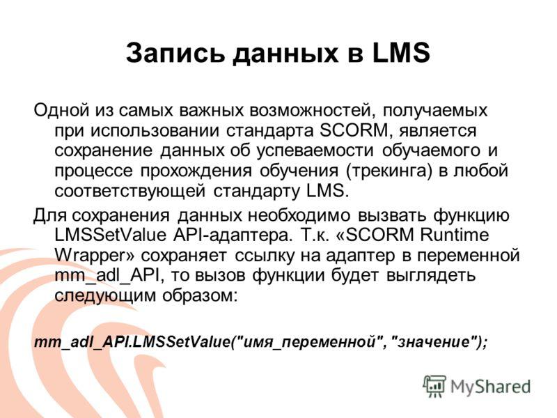Запись данных в LMS Одной из самых важных возможностей, получаемых при использовании стандарта SCORM, является сохранение данных об успеваемости обучаемого и процессе прохождения обучения (трекинга) в любой соответствующей стандарту LMS. Для сохранен