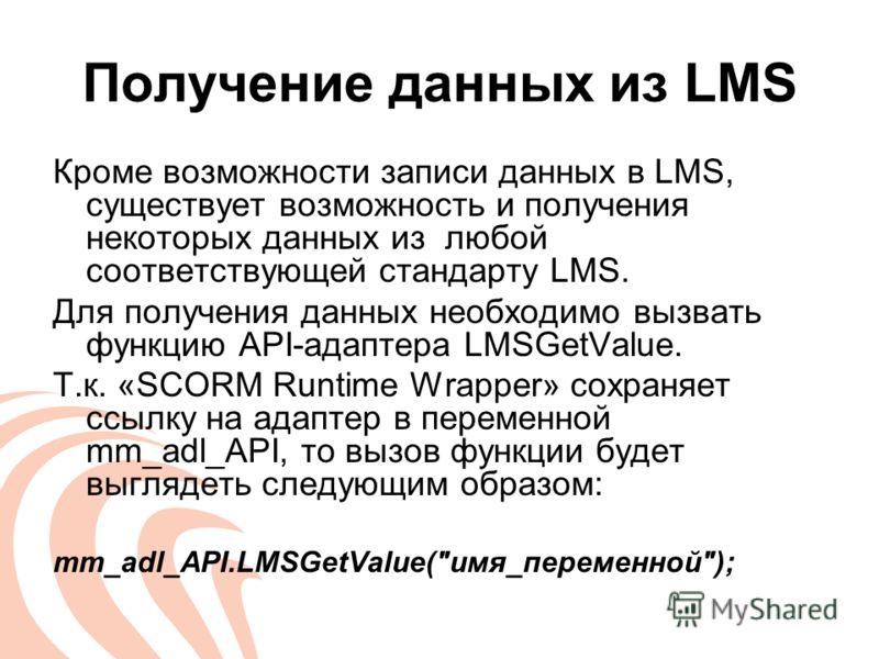 Получение данных из LMS Кроме возможности записи данных в LMS, существует возможность и получения некоторых данных из любой соответствующей стандарту LMS. Для получения данных необходимо вызвать функцию API-адаптера LMSGetValue. Т.к. «SCORM Runtime W