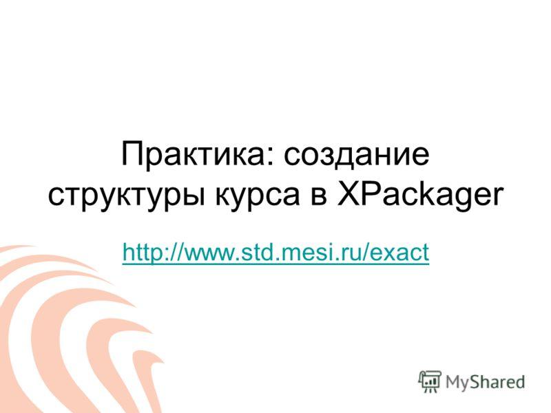 Практика: создание структуры курса в XPackager http://www.std.mesi.ru/exact