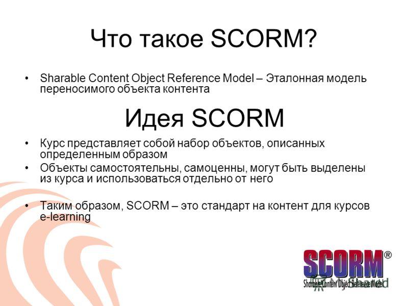 Что такое SCORM? Sharable Content Object Reference Model – Эталонная модель переносимого объекта контента Курс представляет собой набор объектов, описанных определенным образом Объекты самостоятельны, самоценны, могут быть выделены из курса и использ