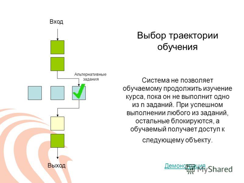 Выбор траектории обучения Система не позволяет обучаемому продолжить изучение курса, пока он не выполнит одно из n заданий. При успешном выполнении любого из заданий, остальные блокируются, а обучаемый получает доступ к следующему объекту. Вход Выход
