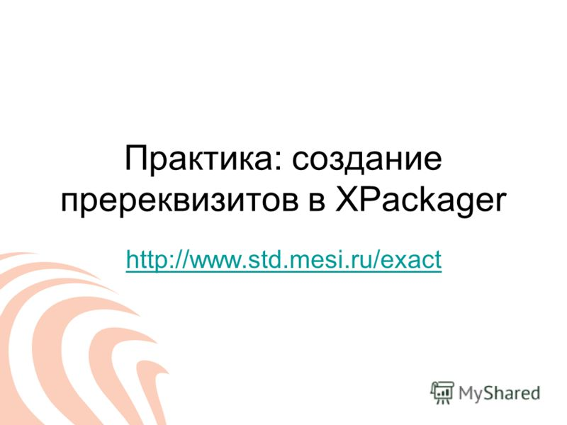 Практика: создание пререквизитов в XPackager http://www.std.mesi.ru/exact