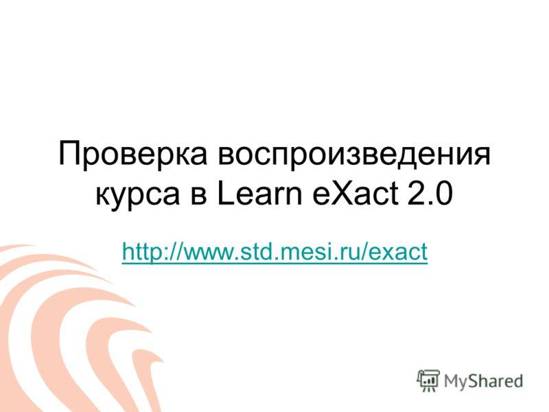 Проверка воспроизведения курса в Learn eXact 2.0 http://www.std.mesi.ru/exact