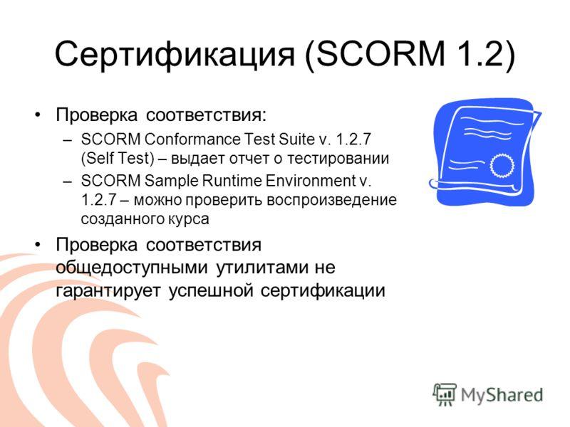 Сертификация (SCORM 1.2) Проверка соответствия: –SCORM Conformance Test Suite v. 1.2.7 (Self Test) – выдает отчет о тестировании –SCORM Sample Runtime Environment v. 1.2.7 – можно проверить воспроизведение созданного курса Проверка соответствия общед