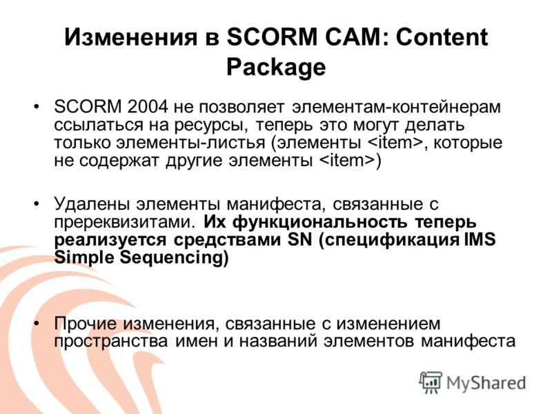 Изменения в SCORM CAM: Content Package SCORM 2004 не позволяет элементам-контейнерам ссылаться на ресурсы, теперь это могут делать только элементы-листья (элементы, которые не содержат другие элементы ) Удалены элементы манифеста, связанные с пререкв
