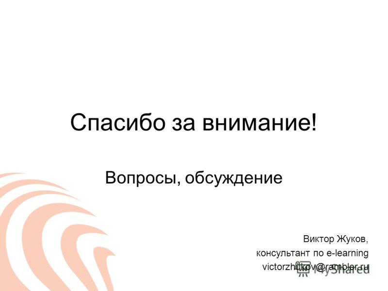 Спасибо за внимание! Вопросы, обсуждение Виктор Жуков, консультант по e-learning victorzhukov@rambler.ru