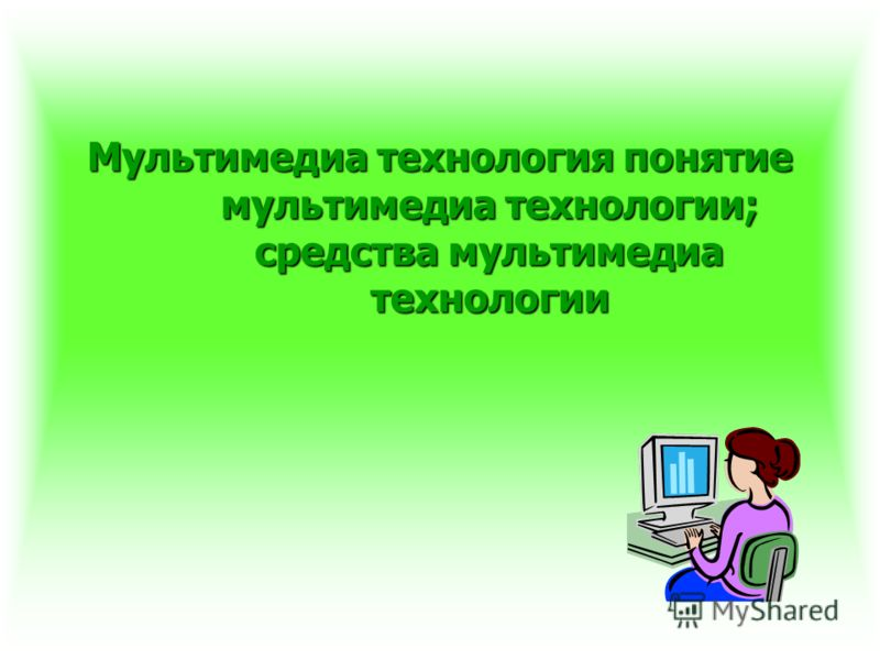 Мультимедиа технология понятие мультимедиа технологии; средства мультимедиа технологии