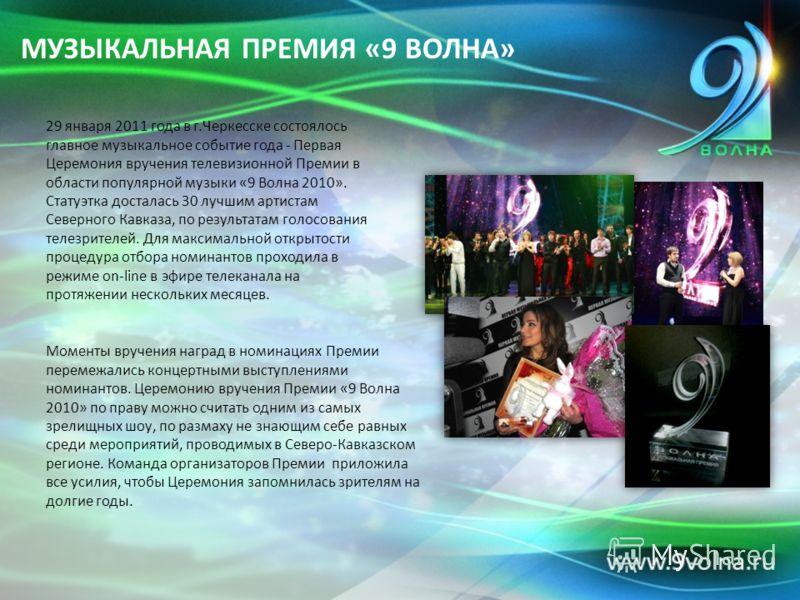 МУЗЫКАЛЬНАЯ ПРЕМИЯ «9 ВОЛНА» 29 января 2011 года в г.Черкесске состоялось главное музыкальное событие года - Первая Церемония вручения телевизионной Премии в области популярной музыки «9 Волна 2010». Статуэтка досталась 30 лучшим артистам Северного К
