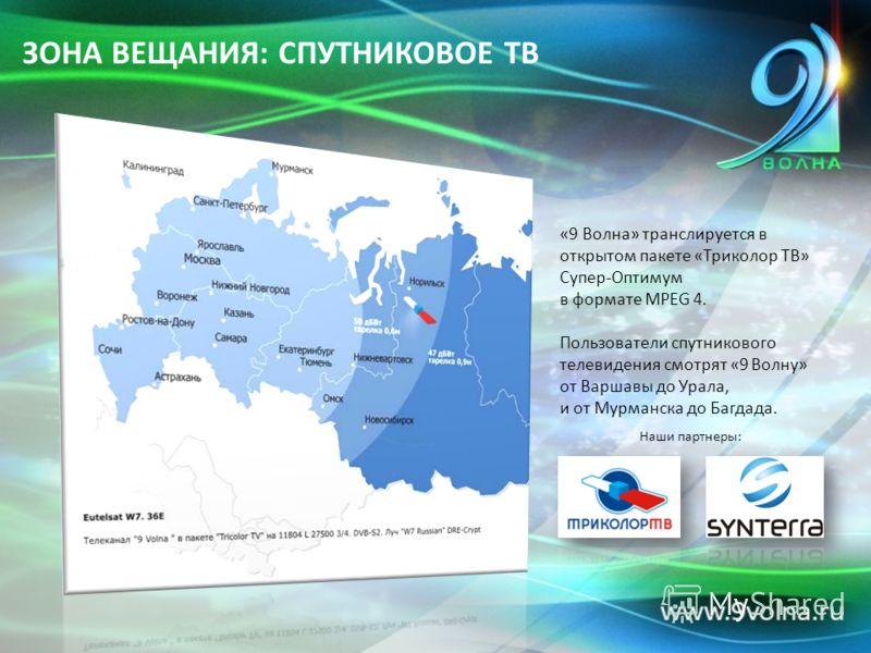 ЗОНА ВЕЩАНИЯ: СПУТНИКОВОЕ ТВ «9 Волна» транслируется в открытом пакете «Триколор ТВ» Супер-Оптимум в формате MPEG 4. Пользователи спутникового телевидения смотрят «9 Волну» от Варшавы до Урала, и от Мурманска до Багдада. Наши партнеры: