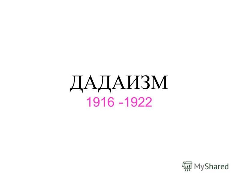 ДАДАИЗМ 1916 -1922