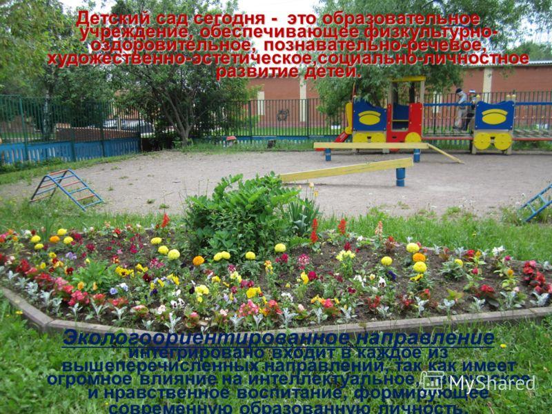 Детский сад сегодня - это образовательное учреждение, обеспечивающее физкультурно- оздоровительное, познавательно-речевое, художественно-эстетическое,социально-личностное развитие детей. Экологоориентированное направление интегрировано входит в каждо
