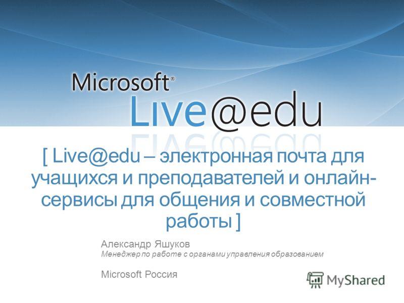 [ Live@edu – электронная почта для учащихся и преподавателей и онлайн- сервисы для общения и совместной работы ] Александр Яшуков Менеджер по работе с органами управления образованием Microsoft Россия