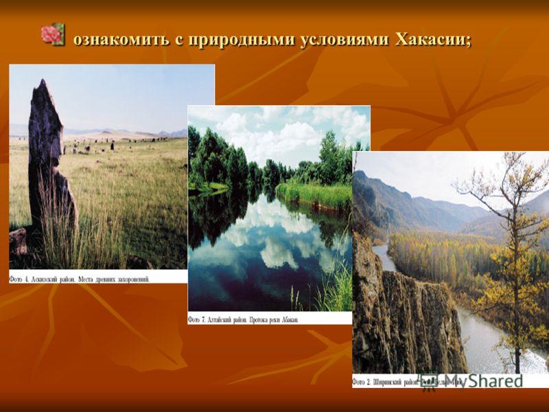 ознакомить с природными условиями Хакасии; ознакомить с природными условиями Хакасии;