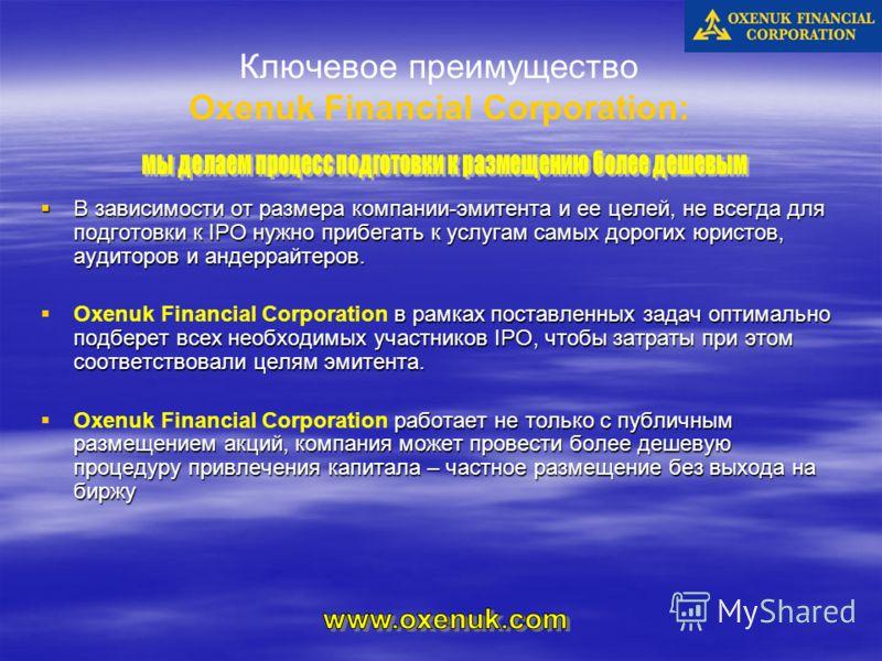 Ключевое преимущество Oxenuk Financial Corporation: В зависимости от размера компании-эмитента и ее целей, не всегда для подготовки к IPO нужно прибегать к услугам самых дорогих юристов, аудиторов и андеррайтеров. В зависимости от размера компании-эм