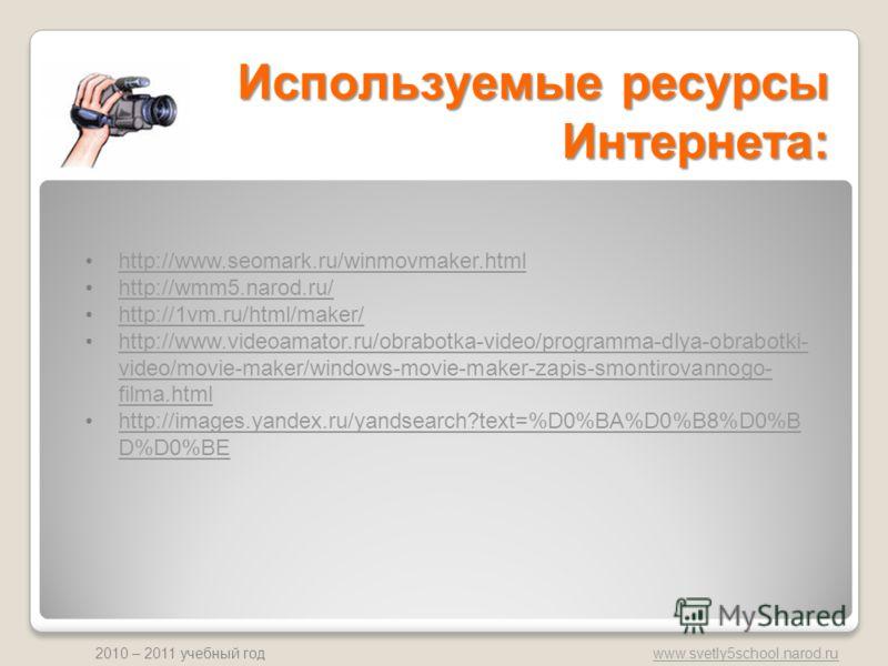 www.svetly5school.narod.ru 2010 – 2011 учебный год Используемые ресурсы Интернета: http://www.seomark.ru/winmovmaker.html http://wmm5.narod.ru/ http://1vm.ru/html/maker/ http://www.videoamator.ru/obrabotka-video/programma-dlya-obrabotki- video/movie-