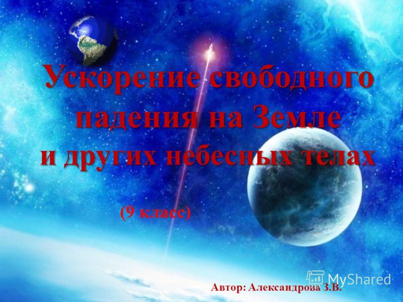 Ускорение свободного падения на Земле и других небесных телах Автор: Александрова З.В. (9 класс)