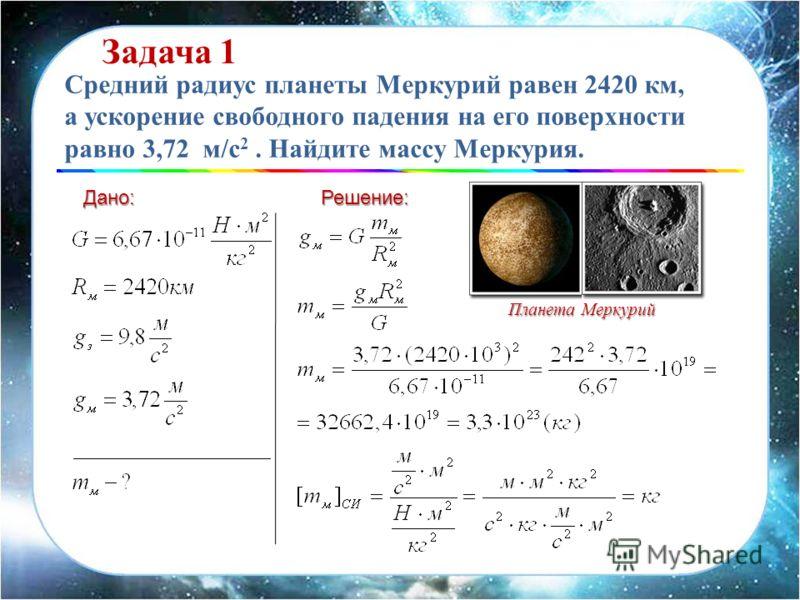 Дано:Решение: Средний радиус планеты Меркурий равен 2420 км, а ускорение свободного падения на его поверхности равно 3,72 м/с 2. Найдите массу Меркурия. Задача 1 Планета Меркурий