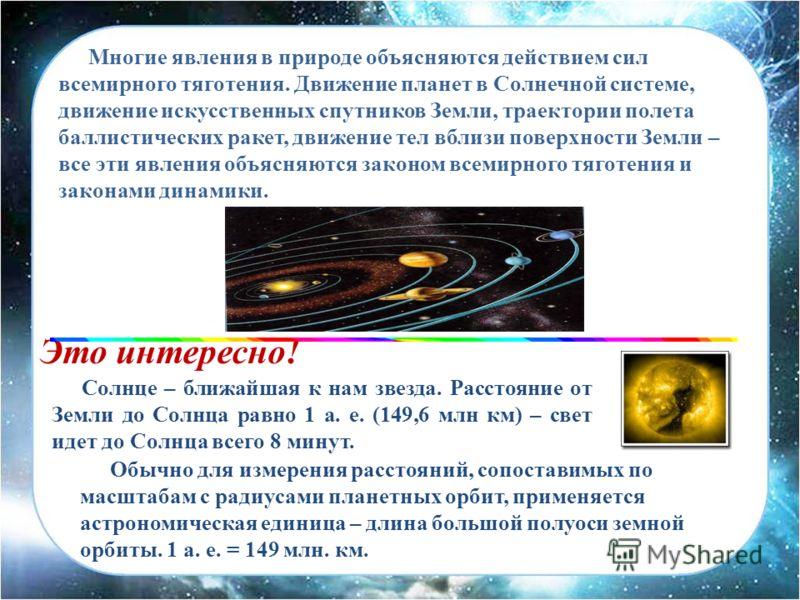 Многие явления в природе объясняются действием сил всемирного тяготения. Движение планет в Солнечной системе, движение искусственных спутников Земли, траектории полета баллистических ракет, движение тел вблизи поверхности Земли – все эти явления объя