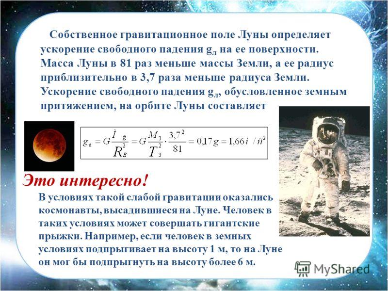 Собственное гравитационное поле Луны определяет ускорение свободного падения g л на ее поверхности. Масса Луны в 81 раз меньше массы Земли, а ее радиус приблизительно в 3,7 раза меньше радиуса Земли. Ускорение свободного падения g л, обусловленное зе