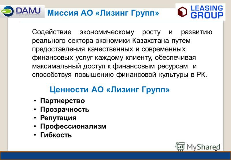 2 2 Миссия АО «Лизинг Групп» Содействие экономическому росту и развитию реального сектора экономики Казахстана путем предоставления качественных и современных финансовых услуг каждому клиенту, обеспечивая максимальный доступ к финансовым ресурсам и с