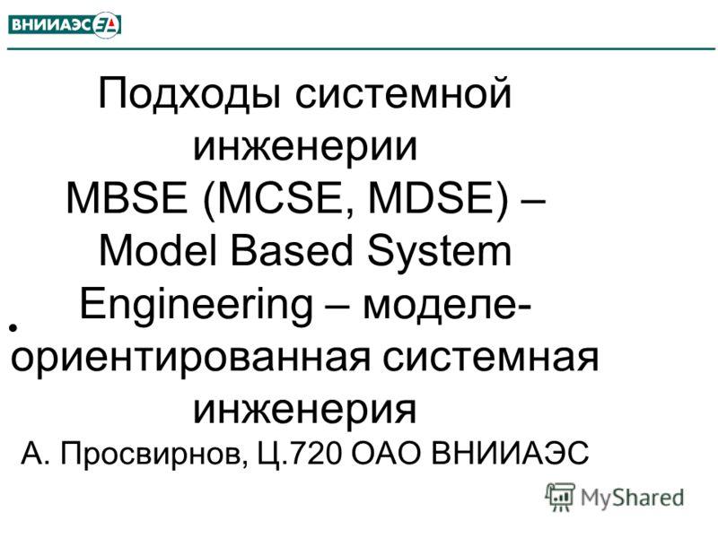 Подходы системной инженерии MBSE (MCSE, MDSE) – Model Based System Engineering – моделе- ориентированная системная инженерия А. Просвирнов, Ц.720 ОАО ВНИИАЭС