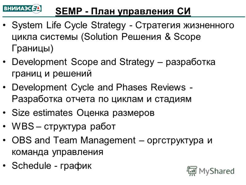 SEMP - План управления СИ System Life Cycle Strategy - Стратегия жизненного цикла системы (Solution Решения & Scope Границы) Development Scope and Strategy – разработка границ и решений Development Cycle and Phases Reviews - Разработка отчета по цикл