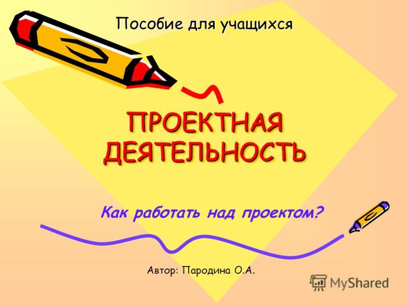 ПРОЕКТНАЯ ДЕЯТЕЛЬНОСТЬ Пособие для учащихся Как работать над проектом? Автор: Пародина О.А.