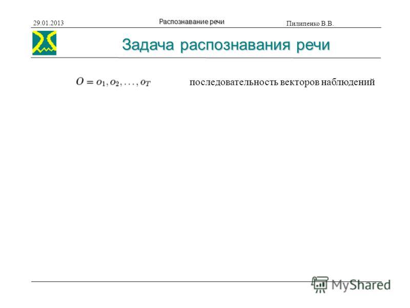 Пилипенко В.В. 29.01.2013 Распознавание речи последовательность векторов наблюдений Задача распознавания речи