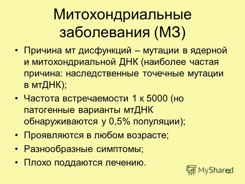 Митохондриальные заболевания (МЗ) Причина мт дисфункций – мутации в ядерной и митохондриальной ДНК (наиболее частая причина: наследственные точечные мутации в мтДНК); Частота встречаемости 1 к 5000 (но патогенные варианты мтДНК обнаруживаются у 0,5%