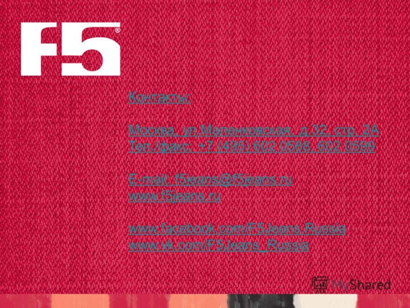 Контакты: Москва, ул.Маленковская, д.32, стр. 2А Тел./факс: +7 (495) 602 0588, 602 0599 E-mail: f5jeans@f5jeans.ru www.f5jeans.ru www.facebook.com/F5Jeans.Russia www.vk.com/F5Jeans_Russia