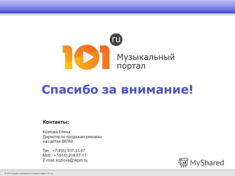 Спасибо за внимание! Контакты: Козлова Елена Директор по продажам рекламы на сайтах ВКПМ Тел.: +7(495) 937-33-67 Моб.: +7(916) 204-87-17 E-mail: kozlova@vkpm.ru