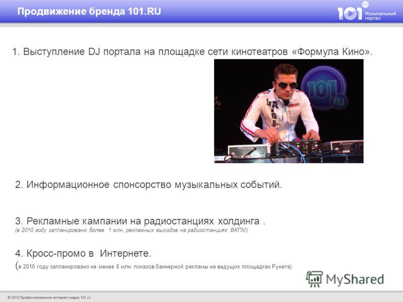 1. Выступление DJ портала на площадке сети кинотеатров «Формула Кино». Продвижение бренда 101.RU 2. Информационное спонсорство музыкальных событий. 3. Рекламные кампании на радиостанциях холдинга. (в 2010 году запланировано более 1 млн. рекламных вых