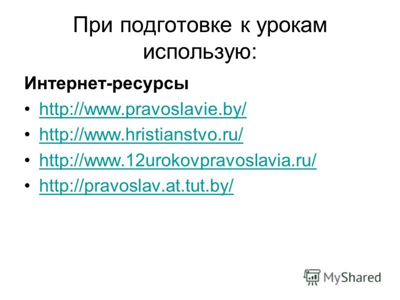 При подготовке к урокам использую: Интернет-ресурсы http://www.pravoslavie.by/ http://www.hristianstvo.ru/ http://www.12urokovpravoslavia.ru/ http://pravoslav.at.tut.by/