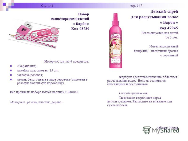 Стр. 146 стр. 147 Набор канцелярских изделий « Барби » Код 08780 Набор состоит из 4 предметов: 2 карандаша; линейка пластиковая -15 см., закладка розовая; ластик белого цвета в виде сердечка (упакован в розовую маленькую коробочку). Все предметы набо