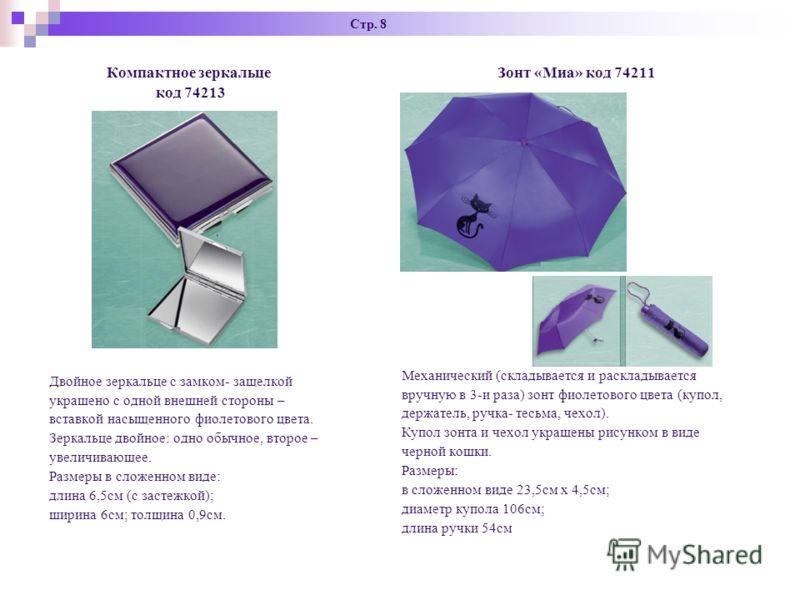 Стр. 8 Компактное зеркальце код 74213 Двойное зеркальце с замком- защелкой украшено с одной внешней стороны – вставкой насыщенного фиолетового цвета. Зеркальце двойное: одно обычное, второе – увеличивающее. Размеры в сложенном виде: длина 6,5см (с за
